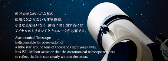 Astronomical Telescope: indispensable for observation of a little star around tens of thousands light years away. It is ISEL Million Actuator that the astronomical telescope requires to reflect the little star clearly without deviation.